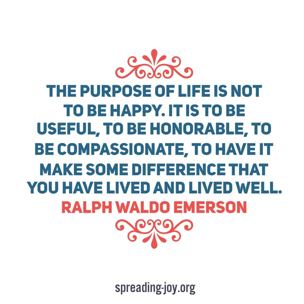 The purpose of life is not to be happy. It is to be useful, to be honorable, to be compassionate